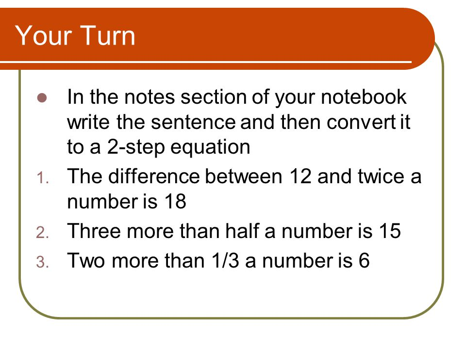 Your Turn In the notes section of your notebook write the sentence and then convert it to a 2-step equation 1.