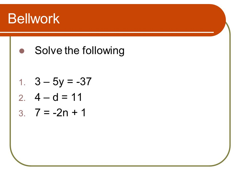 Bellwork Solve the following 1. 3 – 5y = -37 2. 4 – d = 11 3. 7 = -2n + 1