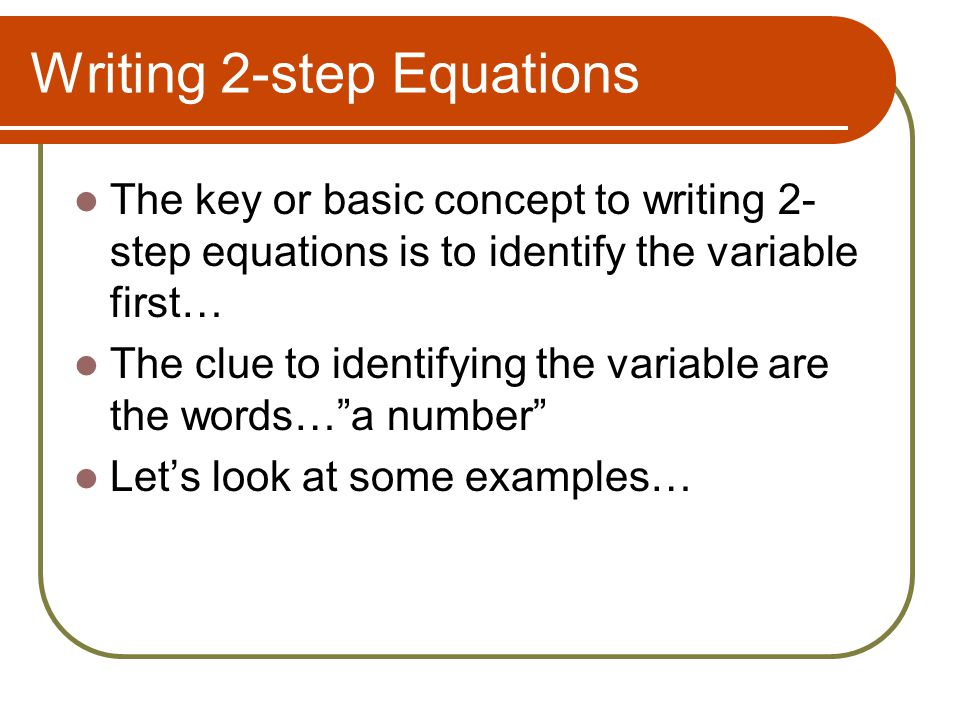 Writing 2-step Equations The key or basic concept to writing 2- step equations is to identify the variable first… The clue to identifying the variable are the words… a number Let's look at some examples…