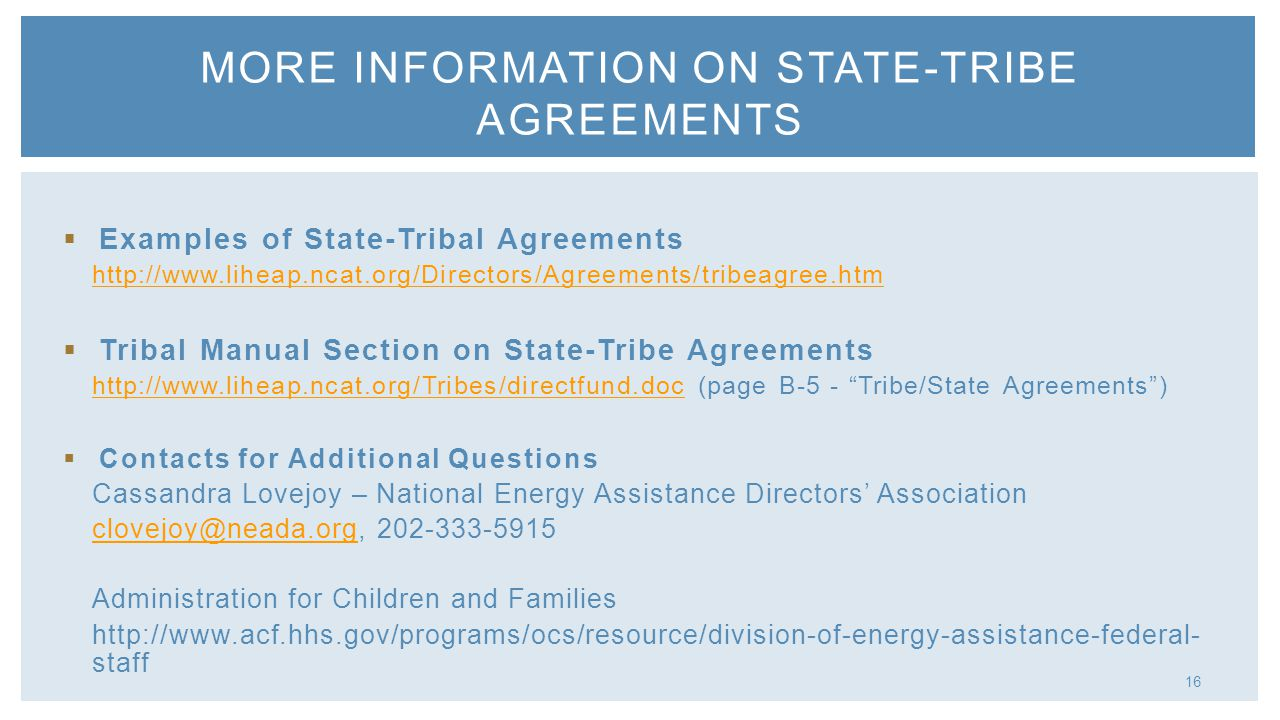  Examples of State-Tribal Agreements http://www.liheap.ncat.org/Directors/Agreements/tribeagree.htm  Tribal Manual Section on State-Tribe Agreements http://www.liheap.ncat.org/Tribes/directfund.dochttp://www.liheap.ncat.org/Tribes/directfund.doc (page B-5 - Tribe/State Agreements )  Contacts for Additional Questions Cassandra Lovejoy – National Energy Assistance Directors' Association clovejoy@neada.orgclovejoy@neada.org, 202-333-5915 Administration for Children and Families http://www.acf.hhs.gov/programs/ocs/resource/division-of-energy-assistance-federal- staff MORE INFORMATION ON STATE-TRIBE AGREEMENTS 16