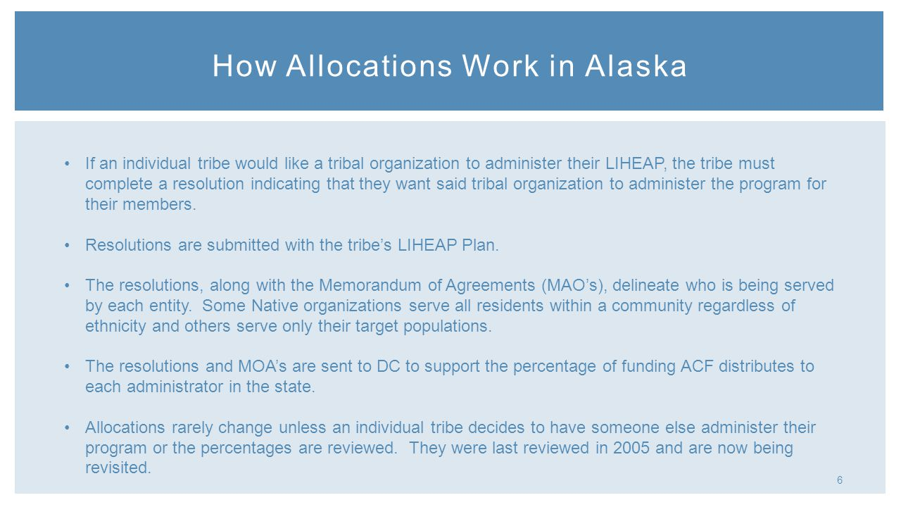 6 How Allocations Work in Alaska If an individual tribe would like a tribal organization to administer their LIHEAP, the tribe must complete a resolution indicating that they want said tribal organization to administer the program for their members.