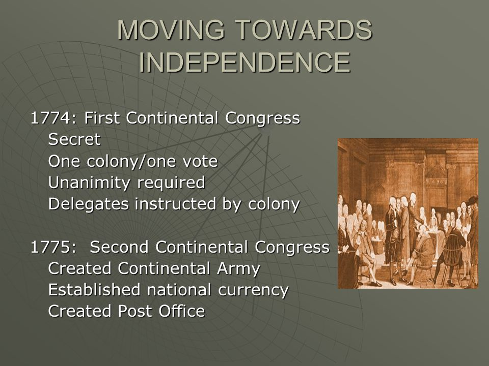 MOVING TOWARDS INDEPENDENCE 1774: First Continental Congress Secret One colony/one vote Unanimity required Delegates instructed by colony 1775: Second