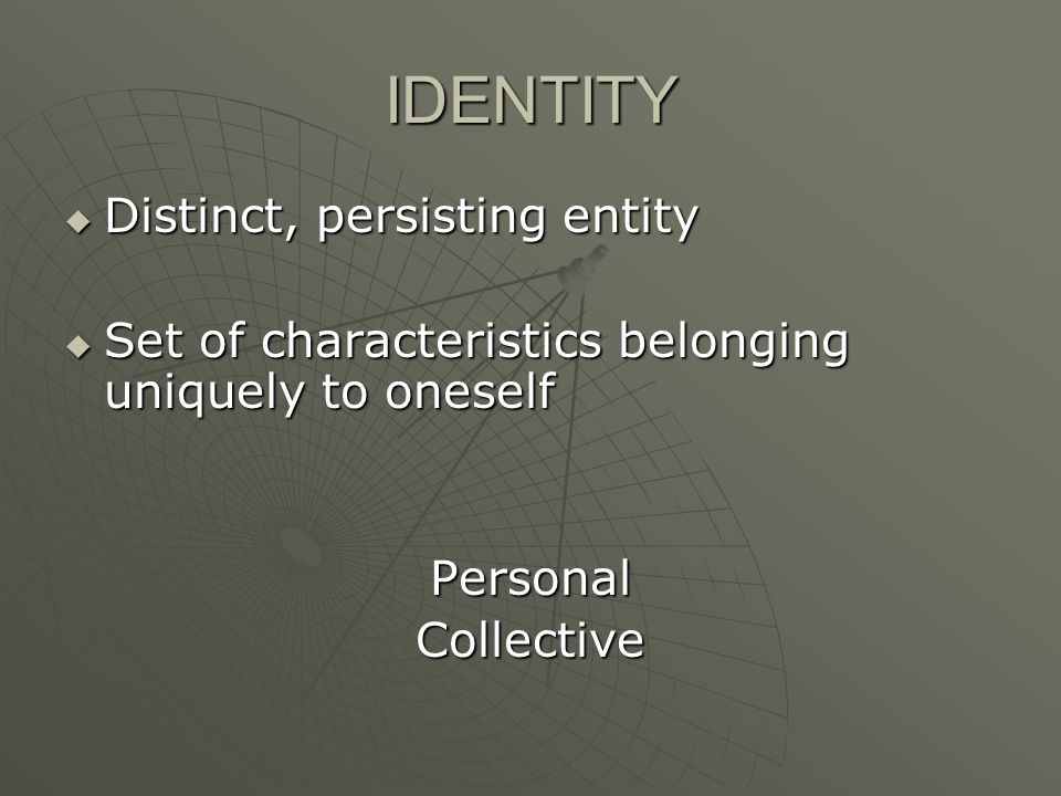 IDENTITY  Distinct, persisting entity  Set of characteristics belonging uniquely to oneself PersonalCollective
