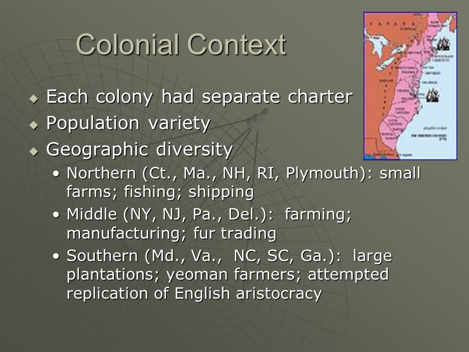 Colonial Context  Each colony had separate charter  Population variety  Geographic diversity Northern (Ct., Ma., NH, RI, Plymouth): small farms; fi