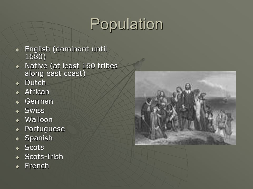 Population  English (dominant until 1680)  Native (at least 160 tribes along east coast)  Dutch  African  German  Swiss  Walloon  Portuguese 