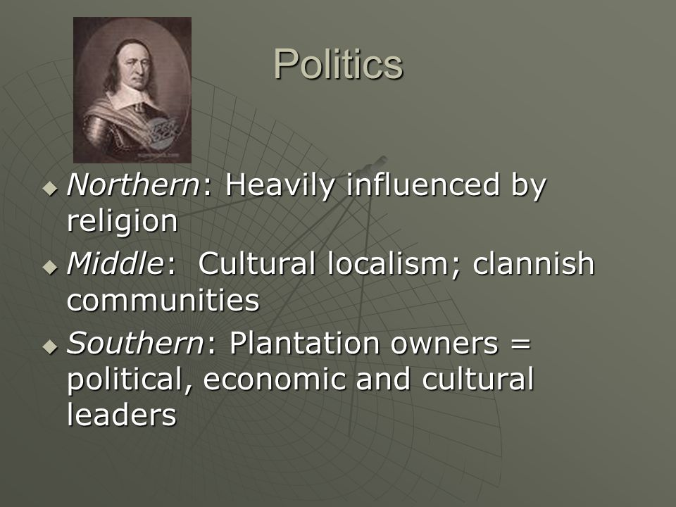 Politics  Northern: Heavily influenced by religion  Middle: Cultural localism; clannish communities  Southern: Plantation owners = political, econo