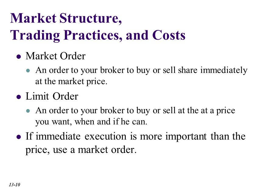 Market Structure, Trading Practices, and Costs Market Order An order to your broker to buy or sell share immediately at the market price.