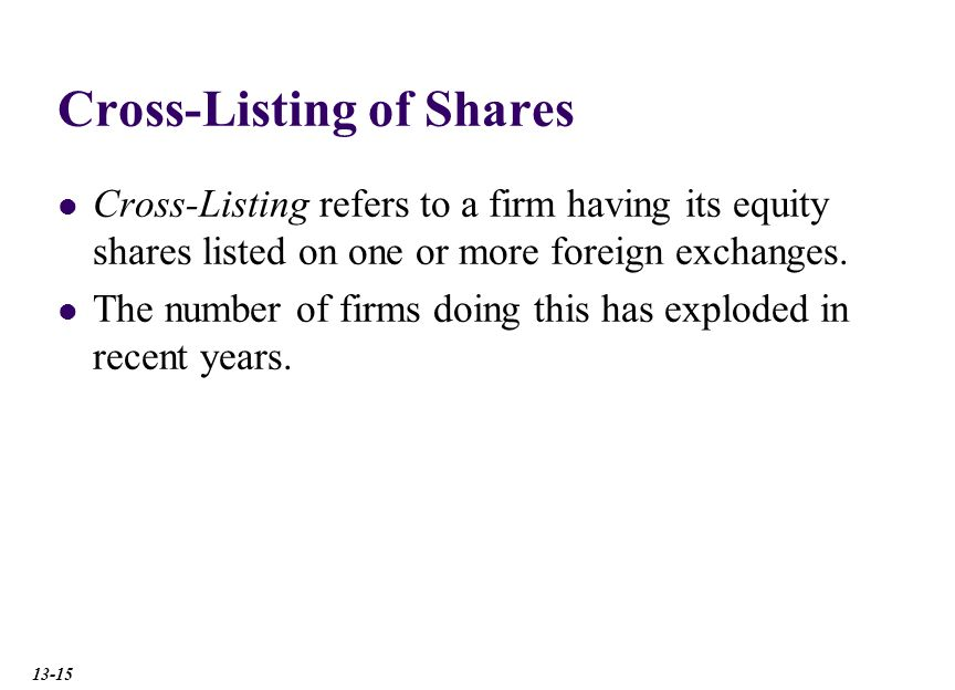 Cross-Listing of Shares Cross-Listing refers to a firm having its equity shares listed on one or more foreign exchanges.
