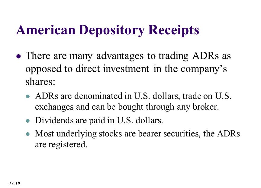 American Depository Receipts There are many advantages to trading ADRs as opposed to direct investment in the company's shares: ADRs are denominated in U.S.