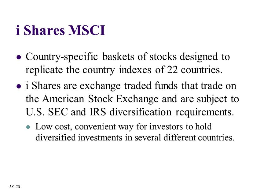 i Shares MSCI Country-specific baskets of stocks designed to replicate the country indexes of 22 countries.