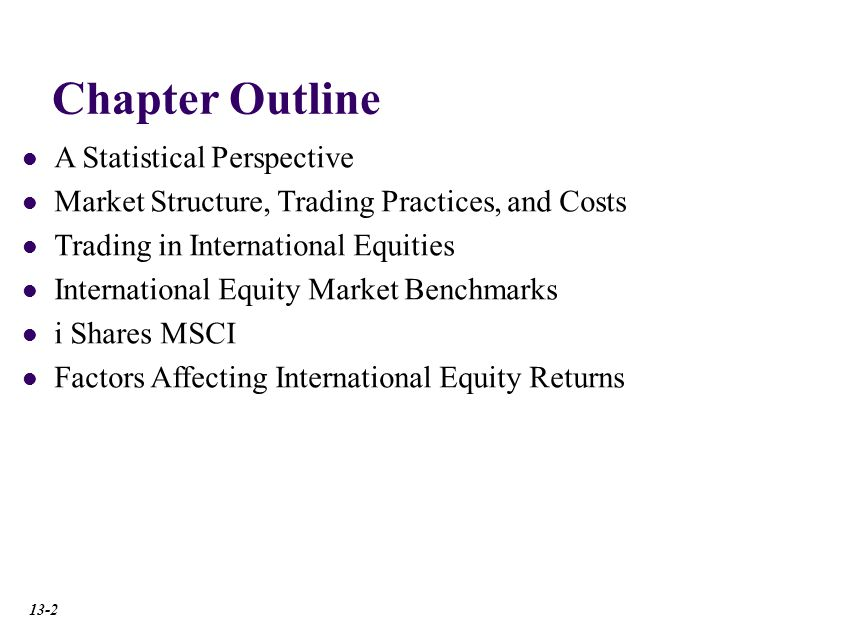 Chapter Outline A Statistical Perspective Market Structure, Trading Practices, and Costs International Equity Market Benchmarks i Shares MSCI Trading in International Equities Factors Affecting International Equity Returns A Statistical Perspective Market Capitalization of Developed Countries Market Capitalization of Developing Countries Measures of Liquidity Measures of Market Concentration Market Structure, Trading Practices, and Costs Trading in International Equities International Equity Market Benchmarks i Shares MSCI Factors Affecting International Equity Returns A Statistical Perspective Market Structure, Trading Practices, and Costs Trading in International Equities International Equity Market Benchmarks i Shares MSCI Factors Affecting International Equity Returns A Statistical Perspective Market Structure, Trading Practices, and Costs Trading in International Equities International Equity Market Benchmarks i Shares MSCI Factors Affecting International Equity Returns A Statistical Perspective Market Structure, Trading Practices, and Costs Trading in International Equities International Equity Market Benchmarks i Shares MSCI Factors Affecting International Equity Returns A Statistical Perspective Market Structure, Trading Practices, and Costs Trading in International Equities Magnitude of International Equity Trading Cross-Listing of Shares Yankee Stock Offerings The European Stock Market American Depository Receipts International Equity Market Benchmarks i Shares MSCI A Statistical Perspective Market Structure, Trading Practices, and Costs Trading in International Equities International Equity Market Benchmarks i Shares MSCI Factors Affecting International Equity Returns A Statistical Perspective Market Structure, Trading Practices, and Costs Trading in International Equities International Equity Market Benchmarks i Shares MSCI Factors Affecting International Equity Returns Macroeconomic Factors Exchange Rates Industrial Structure A Statistical Perspective M