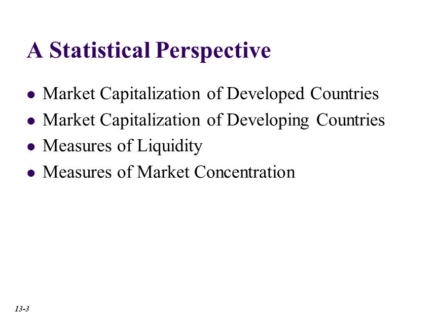 A Statistical Perspective Market Capitalization of Developed Countries Market Capitalization of Developing Countries Measures of Liquidity Measures of Market Concentration 13-3