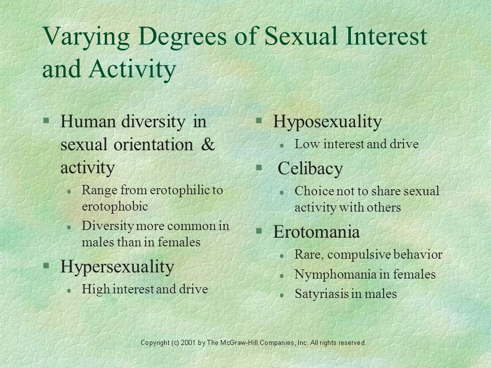 Varying Degrees of Sexual Interest and Activity §Human diversity in sexual orientation & activity l Range from erotophilic to erotophobic l Diversity more common in males than in females §Hypersexuality l High interest and drive §Hyposexuality l Low interest and drive § Celibacy l Choice not to share sexual activity with others §Erotomania l Rare, compulsive behavior l Nymphomania in females l Satyriasis in males