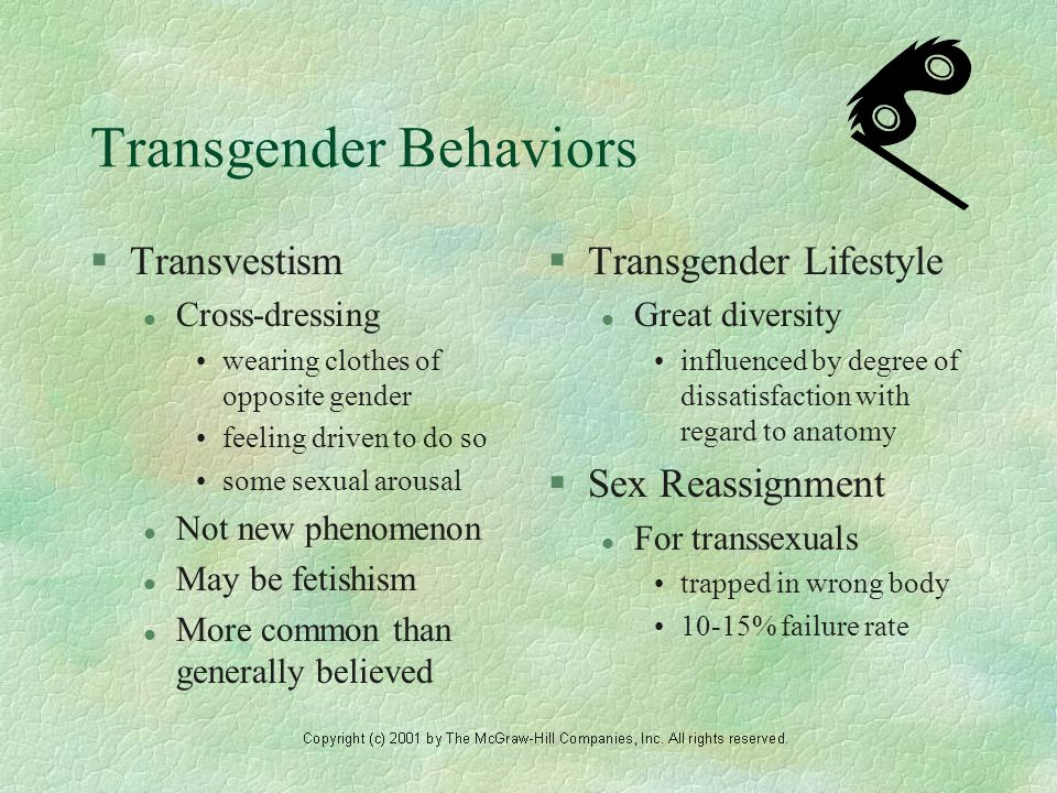 Transgender Behaviors §Transvestism l Cross-dressing wearing clothes of opposite gender feeling driven to do so some sexual arousal l Not new phenomenon l May be fetishism l More common than generally believed §Transgender Lifestyle l Great diversity influenced by degree of dissatisfaction with regard to anatomy §Sex Reassignment l For transsexuals trapped in wrong body 10-15% failure rate