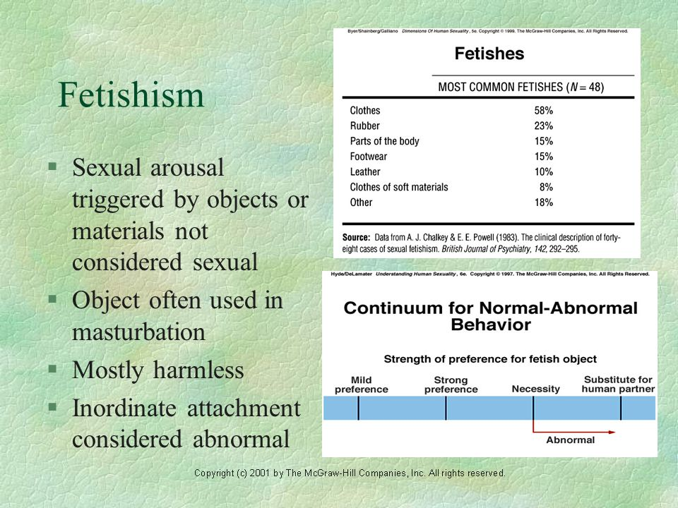 Fetishism §Sexual arousal triggered by objects or materials not considered sexual §Object often used in masturbation §Mostly harmless §Inordinate attachment considered abnormal