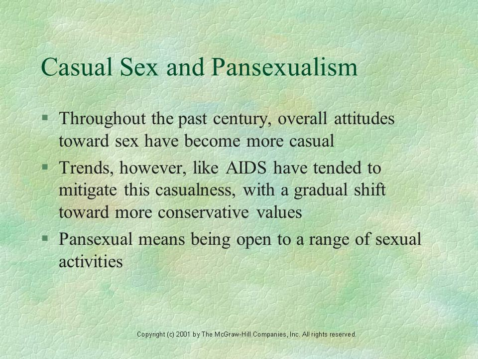 Casual Sex and Pansexualism §Throughout the past century, overall attitudes toward sex have become more casual §Trends, however, like AIDS have tended to mitigate this casualness, with a gradual shift toward more conservative values §Pansexual means being open to a range of sexual activities