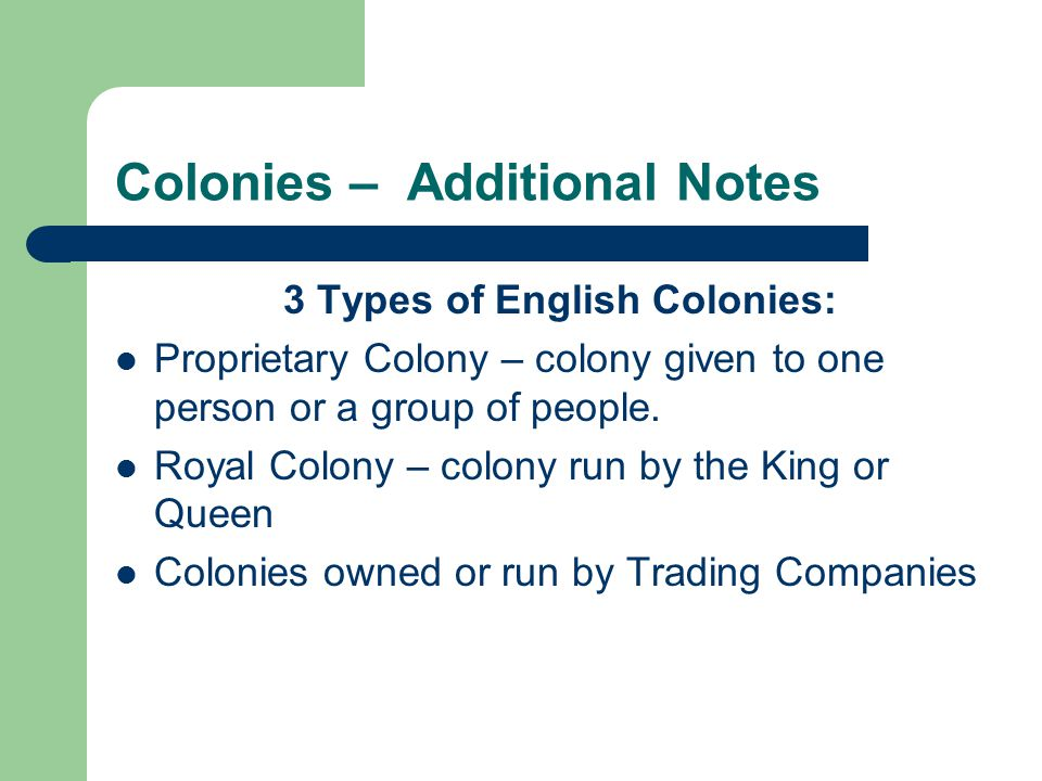 Colonies – Additional Notes 3 Types of English Colonies: Proprietary Colony – colony given to one person or a group of people.