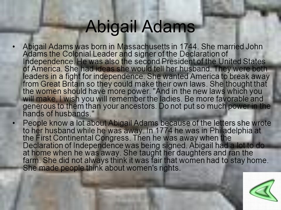 Abigail Adams Abigail Adams was born in Massachusetts in 1744. She married John Adams the Colonial Leader and signer of the Declaration of Independenc
