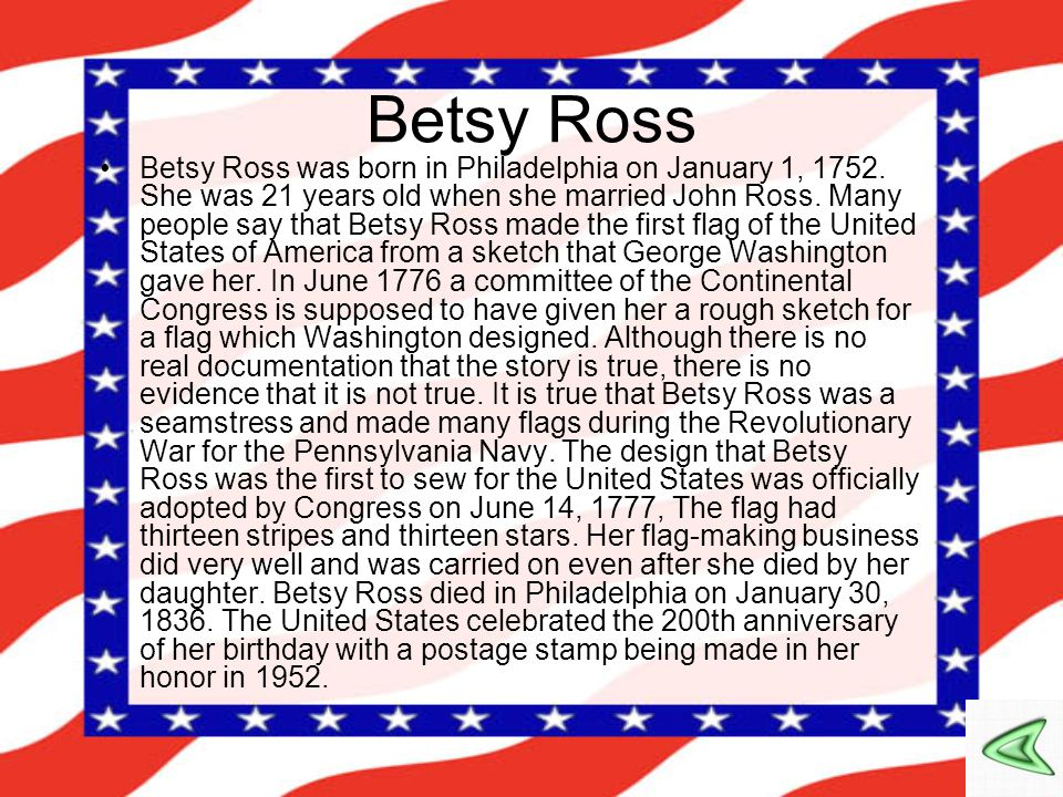 Betsy Ross Betsy Ross was born in Philadelphia on January 1, 1752. She was 21 years old when she married John Ross. Many people say that Betsy Ross ma