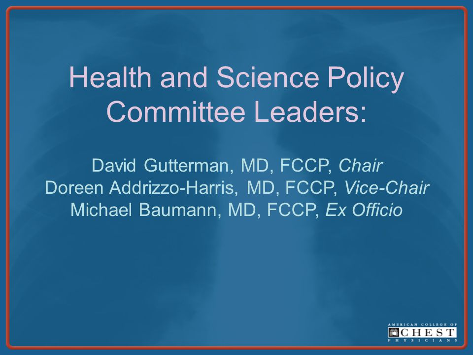 Health and Science Policy Committee Leaders: David Gutterman, MD, FCCP, Chair Doreen Addrizzo-Harris, MD, FCCP, Vice-Chair Michael Baumann, MD, FCCP, Ex Officio