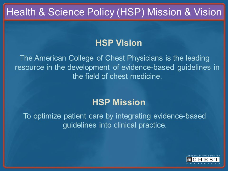 Health & Science Policy (HSP) Mission & Vision HSP Vision The American College of Chest Physicians is the leading resource in the development of evidence-based guidelines in the field of chest medicine.