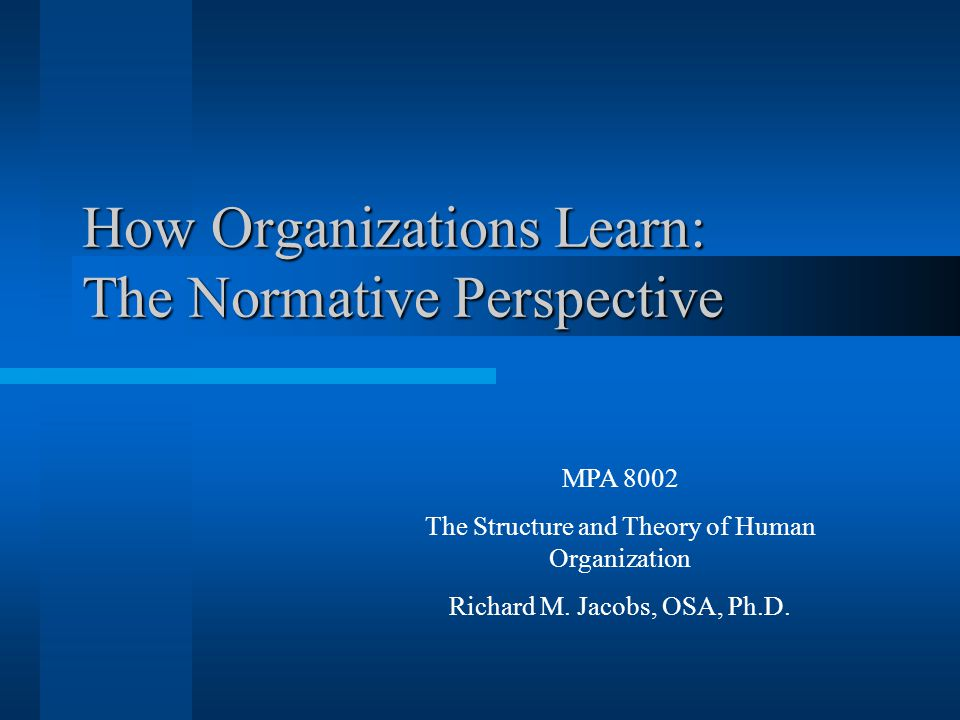 How Organizations Learn: The Normative Perspective MPA 8002 The Structure and Theory of Human Organization Richard M.