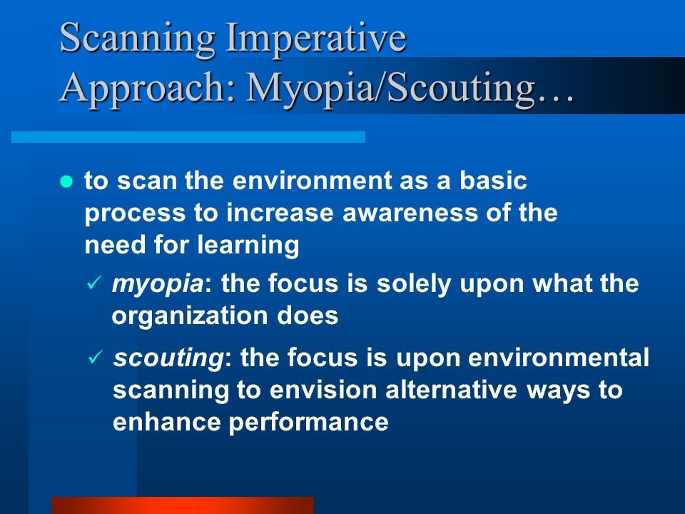 Scanning Imperative Approach: Myopia/Scouting… to scan the environment as a basic process to increase awareness of the need for learning myopia: the focus is solely upon what the organization does scouting: the focus is upon environmental scanning to envision alternative ways to enhance performance