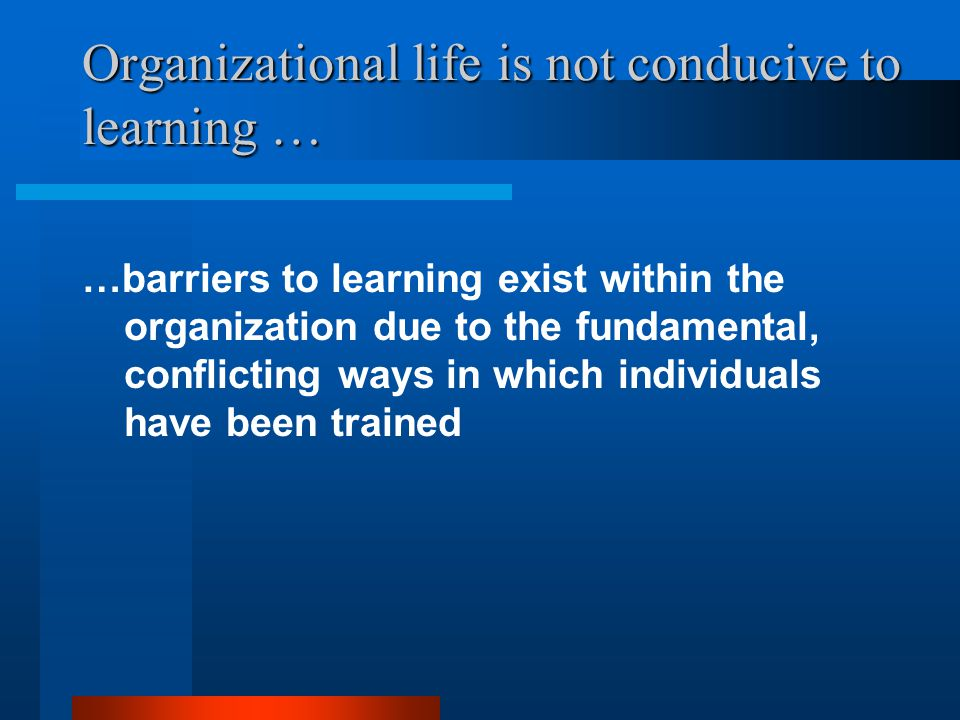 Organizational life is not conducive to learning … …barriers to learning exist within the organization due to the fundamental, conflicting ways in which individuals have been trained