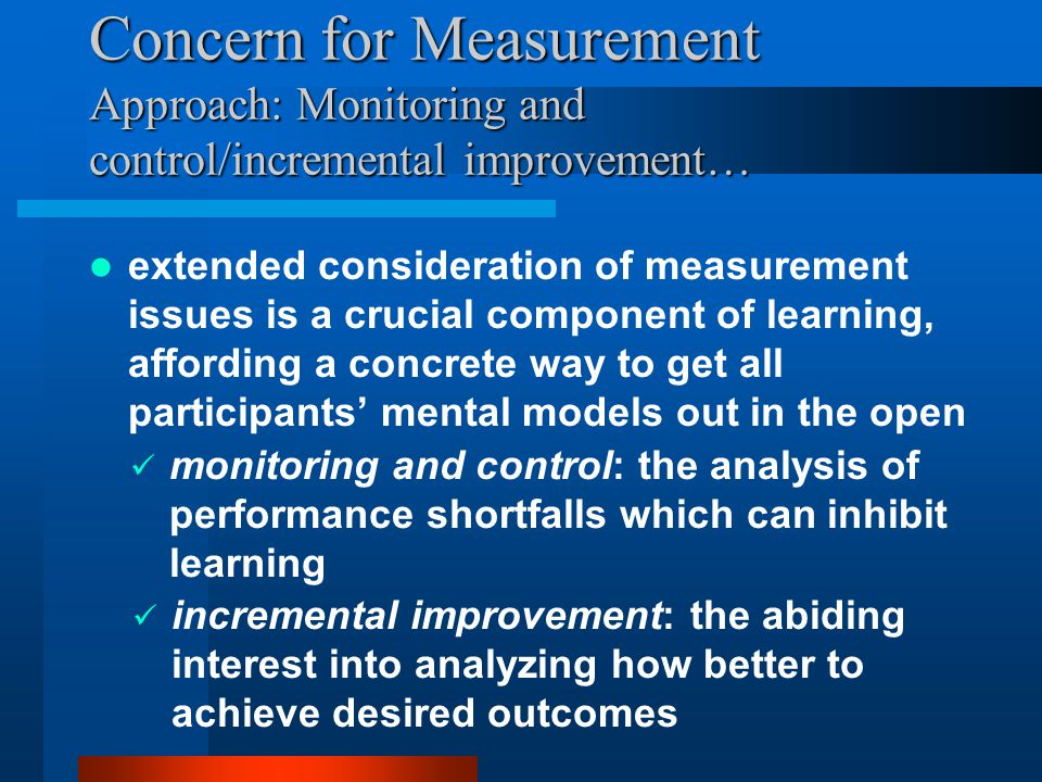 Concern for Measurement Approach: Monitoring and control/incremental improvement… extended consideration of measurement issues is a crucial component of learning, affording a concrete way to get all participants' mental models out in the open monitoring and control: the analysis of performance shortfalls which can inhibit learning incremental improvement: the abiding interest into analyzing how better to achieve desired outcomes
