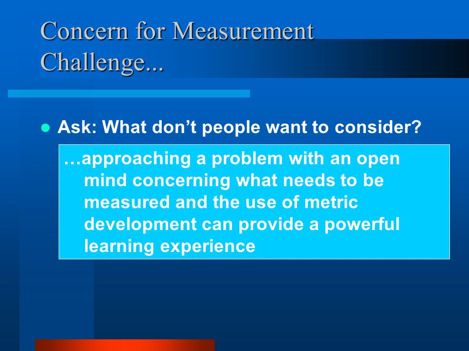 Concern for Measurement Challenge... Ask: What don't people want to consider.