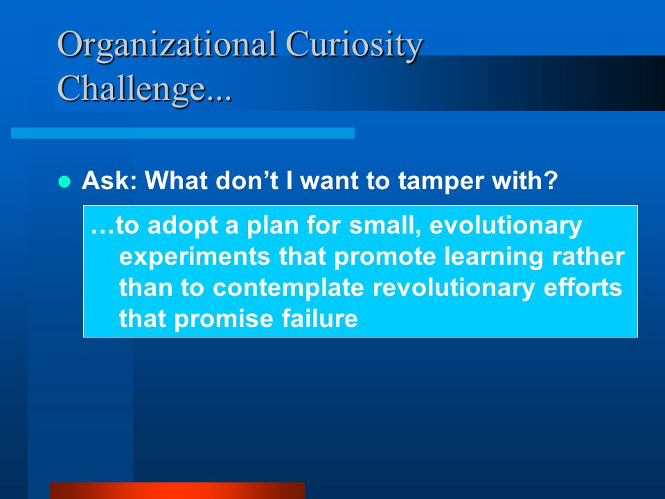 Organizational Curiosity Challenge... Ask: What don't I want to tamper with.
