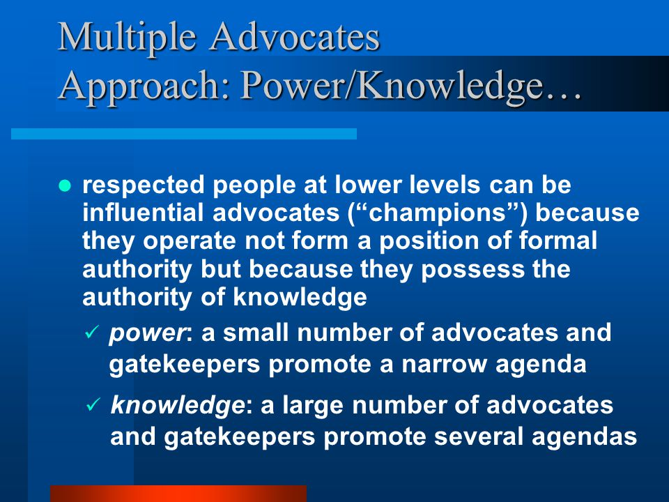 Multiple Advocates Approach: Power/Knowledge… respected people at lower levels can be influential advocates ( champions ) because they operate not form a position of formal authority but because they possess the authority of knowledge power: a small number of advocates and gatekeepers promote a narrow agenda knowledge: a large number of advocates and gatekeepers promote several agendas