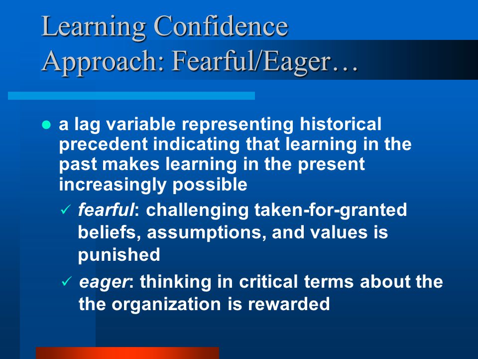 Learning Confidence Approach: Fearful/Eager… a lag variable representing historical precedent indicating that learning in the past makes learning in the present increasingly possible fearful: challenging taken-for-granted beliefs, assumptions, and values is punished eager: thinking in critical terms about the the organization is rewarded