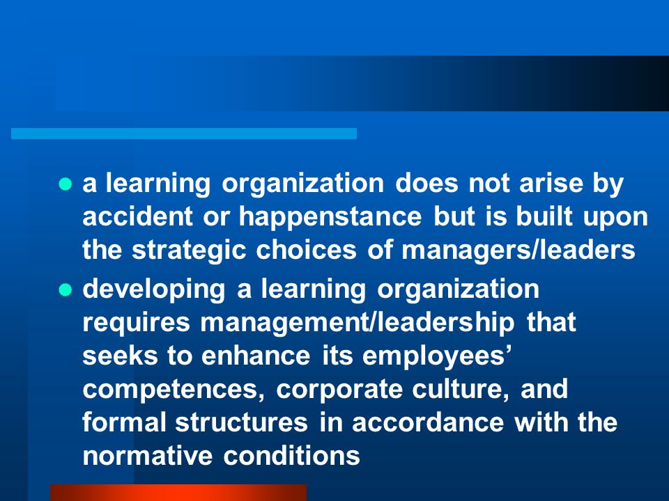 a learning organization does not arise by accident or happenstance but is built upon the strategic choices of managers/leaders developing a learning organization requires management/leadership that seeks to enhance its employees' competences, corporate culture, and formal structures in accordance with the normative conditions