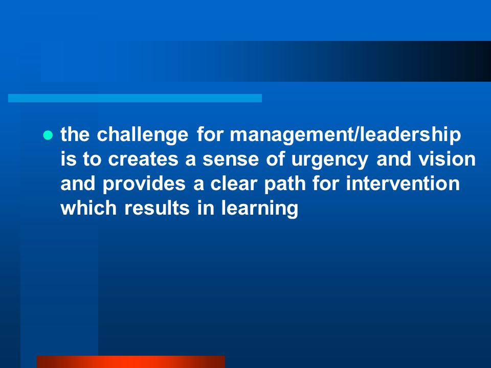 the challenge for management/leadership is to creates a sense of urgency and vision and provides a clear path for intervention which results in learning