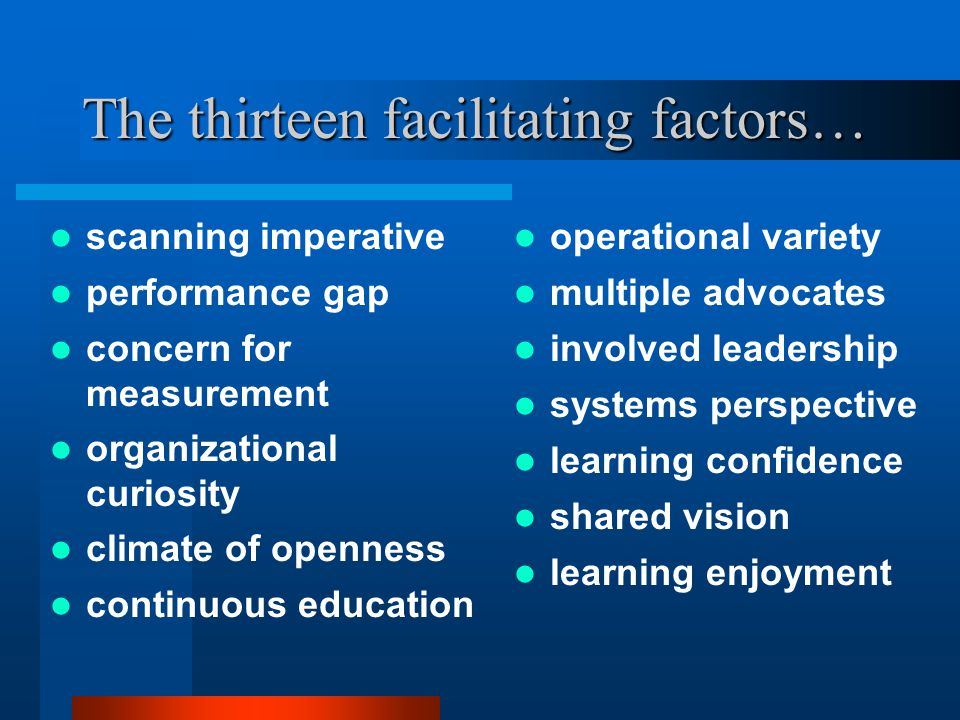 The thirteen facilitating factors… scanning imperative performance gap concern for measurement organizational curiosity climate of openness continuous education operational variety multiple advocates involved leadership systems perspective learning confidence shared vision learning enjoyment