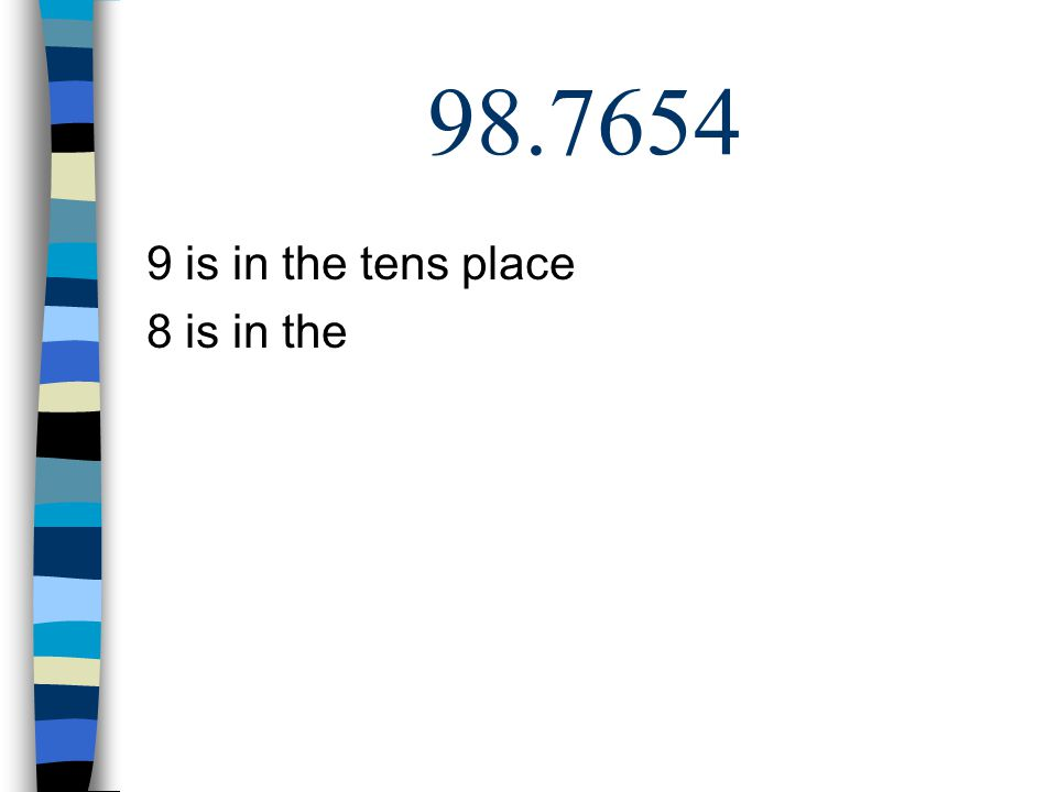 98.7654 9 is in the tens place 8 is in the