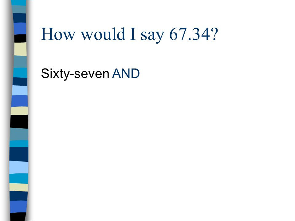 How would I say 67.34? Sixty-seven AND