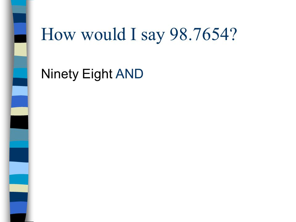 How would I say 98.7654? Ninety Eight AND