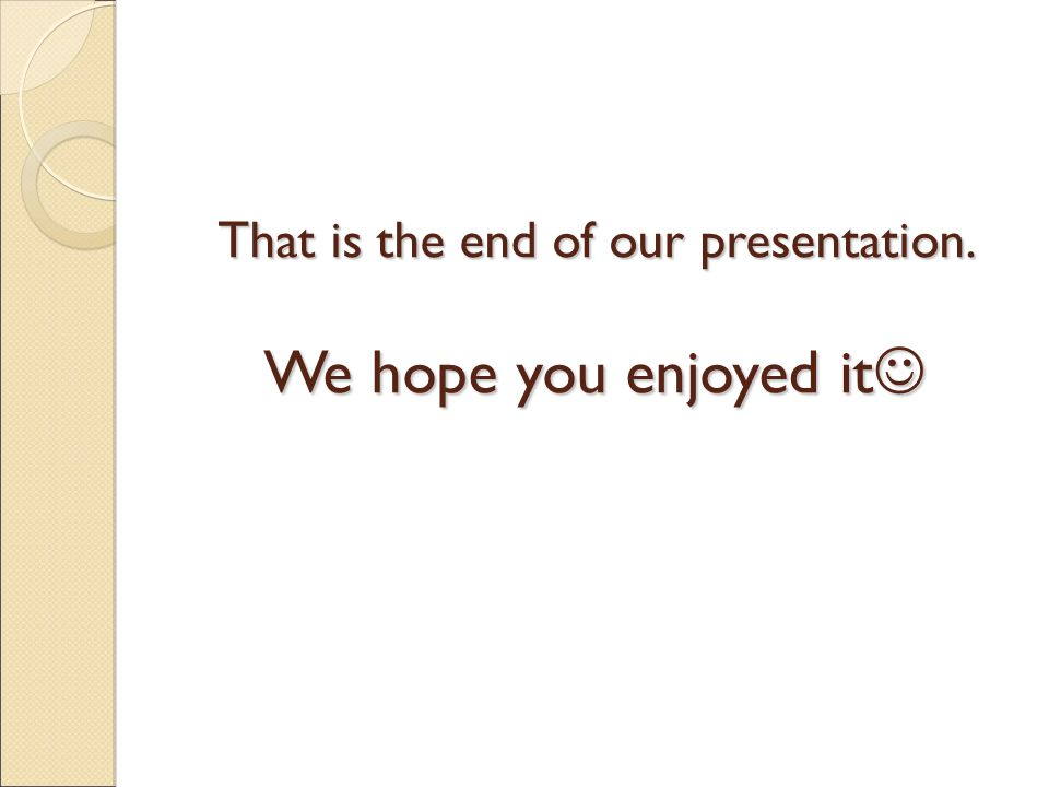 That is the end of our presentation. We hope you enjoyed it That is the end of our presentation.