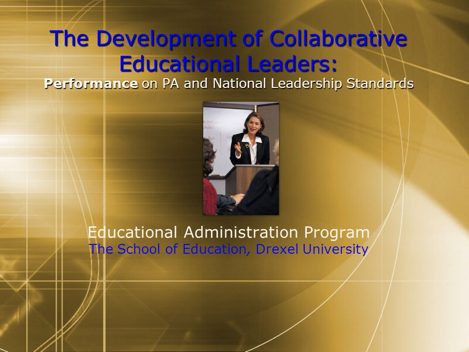 The Development of Collaborative Educational Leaders: Performance on PA and National Leadership Standards The Development of Collaborative Educational Leaders: Performance on PA and National Leadership Standards Educational Administration Program The School of Education, Drexel University