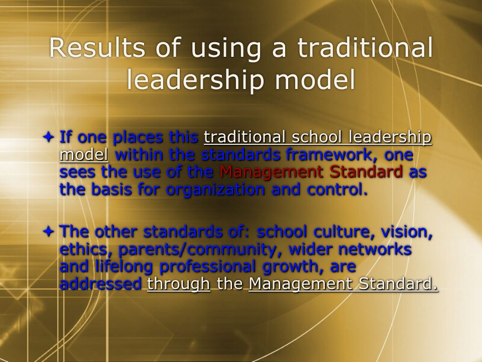 Results of using a traditional leadership model  If one places this traditional school leadership model within the standards framework, one sees the use of the Management Standard as the basis for organization and control.