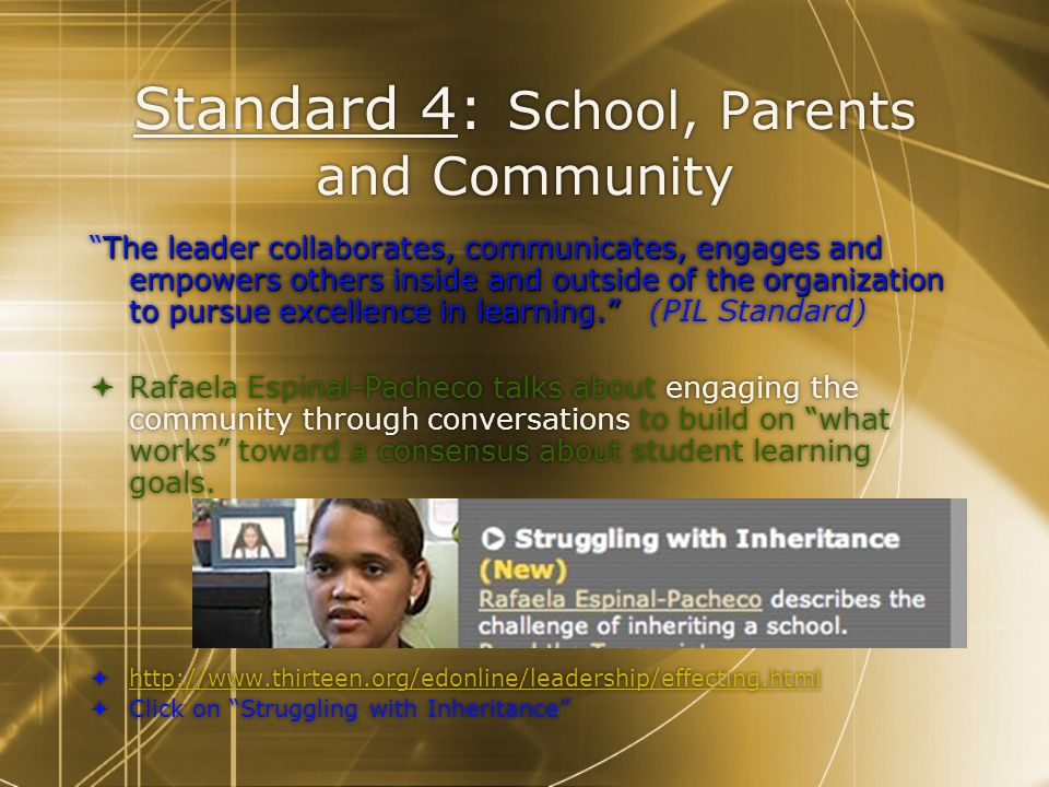 Standard 4: School, Parents and Community The leader collaborates, communicates, engages and empowers others inside and outside of the organization to pursue excellence in learning. The leader collaborates, communicates, engages and empowers others inside and outside of the organization to pursue excellence in learning. (PIL Standard)  Rafaela Espinal-Pacheco talks about engaging the community through conversations to build on what works toward a consensus about student learning goals.