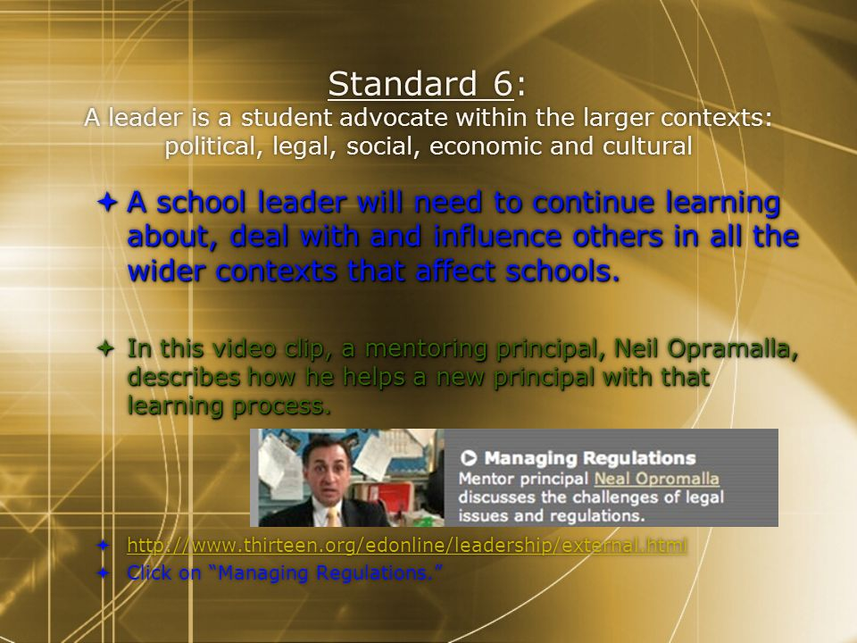 Standard 6: A leader is a student advocate within the larger contexts: political, legal, social, economic and cultural  A school leader will need to continue learning about, deal with and influence others in all the wider contexts that affect schools.