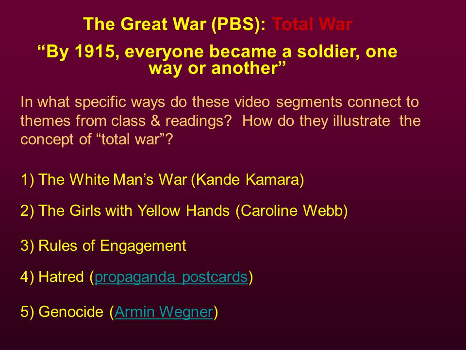 The Great War (PBS): Total War By 1915, everyone became a soldier, one way or another In what specific ways do these video segments connect to themes from class & readings.