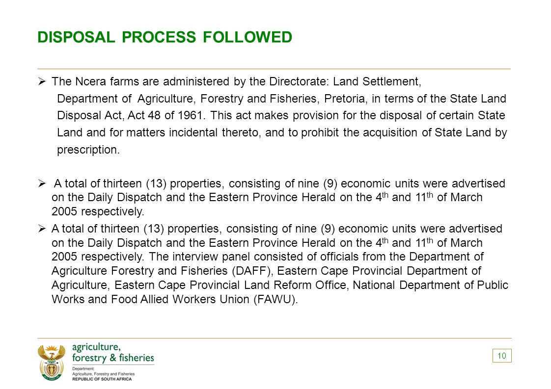 DISPOSAL PROCESS FOLLOWED  The Ncera farms are administered by the Directorate: Land Settlement, Department of Agriculture, Forestry and Fisheries, Pretoria, in terms of the State Land Disposal Act, Act 48 of 1961.
