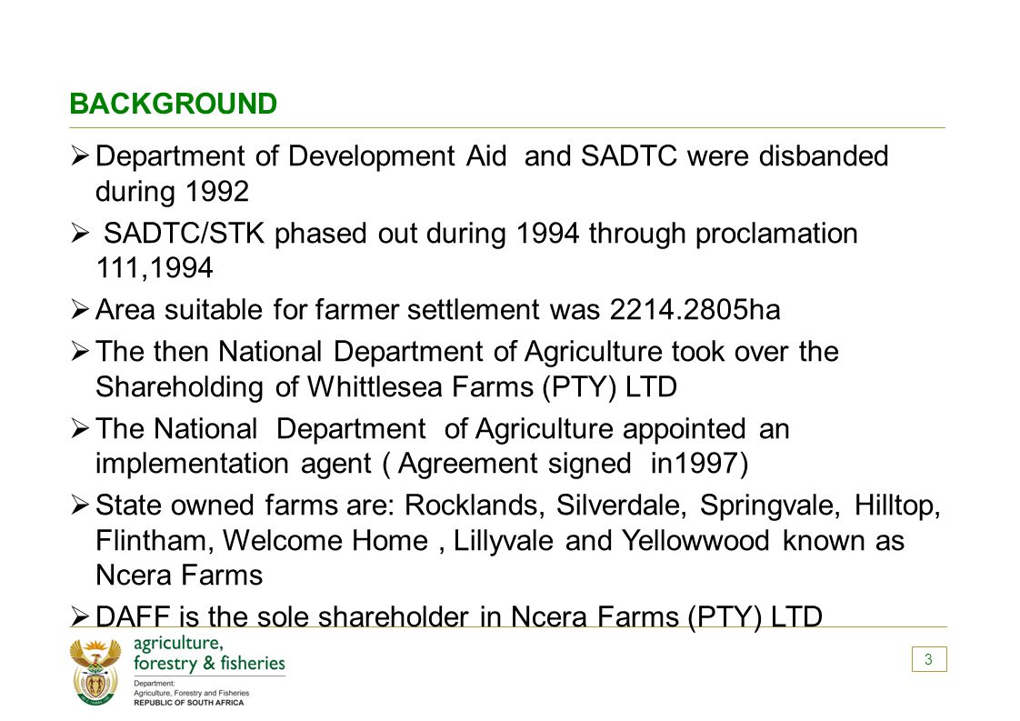 BACKGROUND  Department of Development Aid and SADTC were disbanded during 1992  SADTC/STK phased out during 1994 through proclamation 111,1994  Area suitable for farmer settlement was 2214.2805ha  The then National Department of Agriculture took over the Shareholding of Whittlesea Farms (PTY) LTD  The National Department of Agriculture appointed an implementation agent ( Agreement signed in1997)  State owned farms are: Rocklands, Silverdale, Springvale, Hilltop, Flintham, Welcome Home, Lillyvale and Yellowwood known as Ncera Farms  DAFF is the sole shareholder in Ncera Farms (PTY) LTD 3