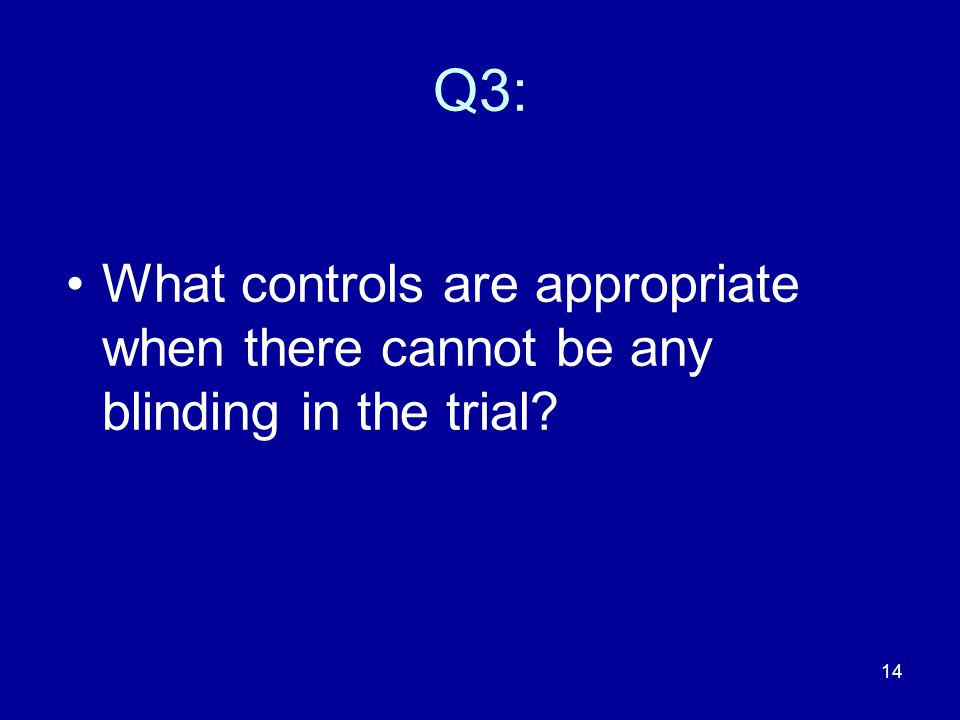 14 Q3: What controls are appropriate when there cannot be any blinding in the trial?