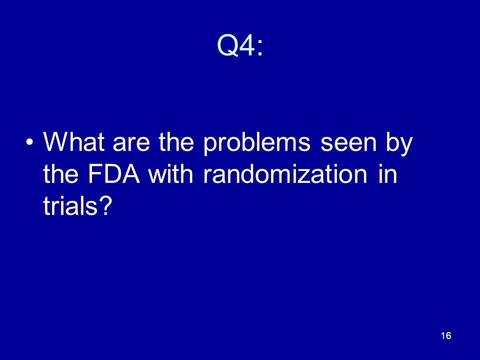 16 Q4: What are the problems seen by the FDA with randomization in trials?