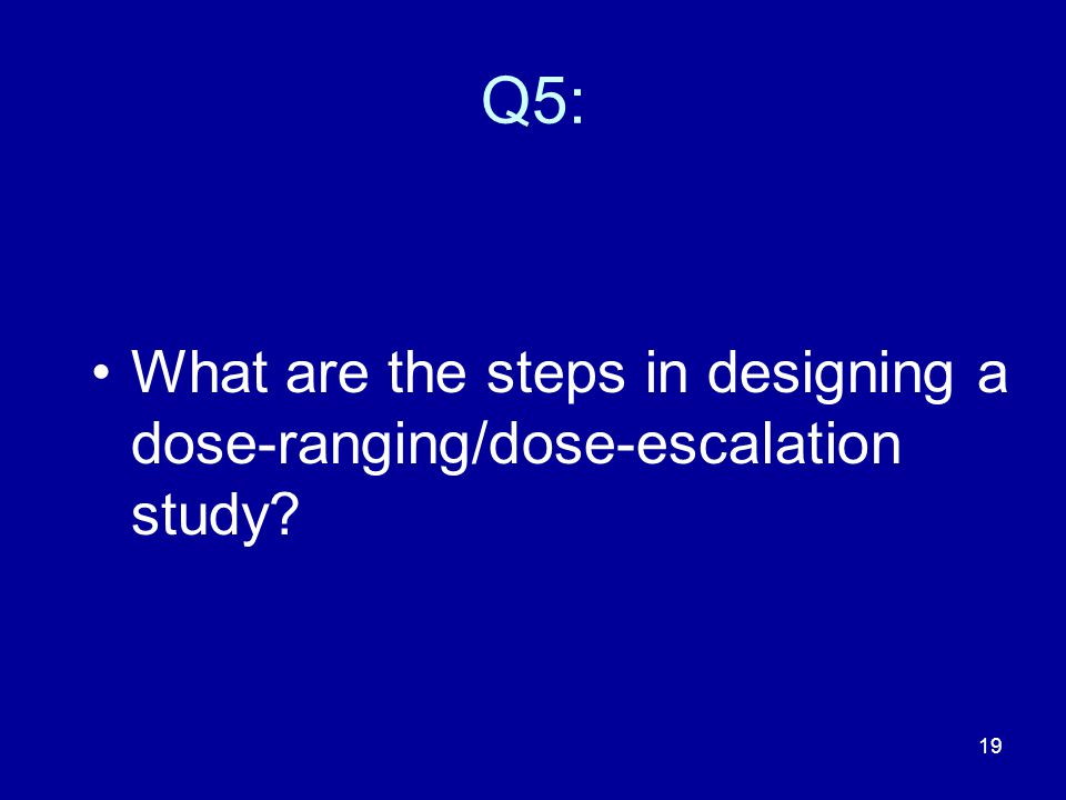 19 Q5: What are the steps in designing a dose-ranging/dose-escalation study?